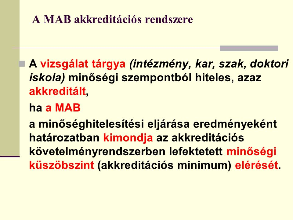 A MAB akkreditációs rendszere A vizsgálat tárgya (intézmény, kar, szak, doktori iskola) minőségi szempontból hiteles, azaz akkreditált, ha a MAB a minőséghitelesítési eljárása eredményeként határozatban kimondja az akkreditációs követelményrendszerben lefektetett minőségi küszöbszint (akkreditációs minimum) elérését.