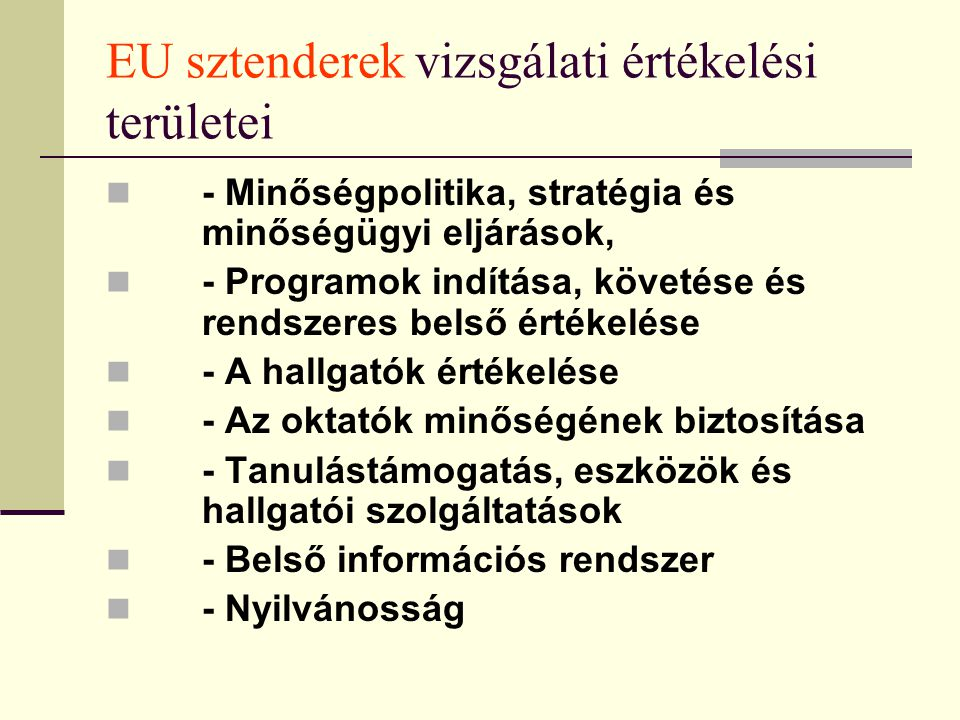 EU sztenderek vizsgálati értékelési területei - Minőségpolitika, stratégia és minőségügyi eljárások, - Programok indítása, követése és rendszeres belső értékelése - A hallgatók értékelése - Az oktatók minőségének biztosítása - Tanulástámogatás, eszközök és hallgatói szolgáltatások - Belső információs rendszer - Nyilvánosság