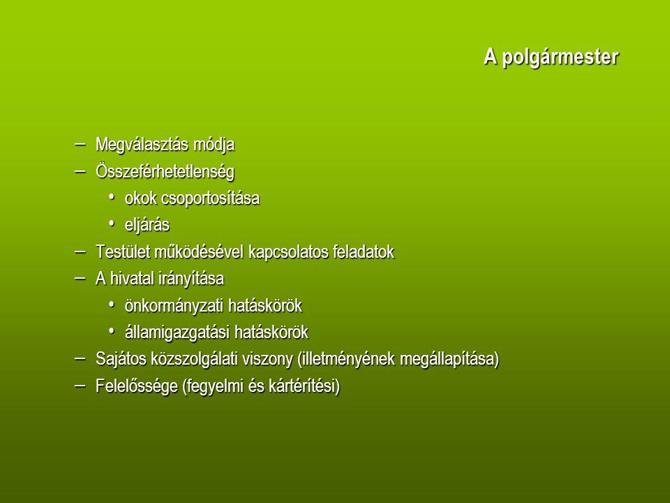 A polgármester – Megválasztás módja – Összeférhetetlenség okok csoportosítása okok csoportosítása eljárás eljárás – Testület működésével kapcsolatos feladatok – A hivatal irányítása önkormányzati hatáskörök önkormányzati hatáskörök államigazgatási hatáskörök államigazgatási hatáskörök – Sajátos közszolgálati viszony (illetményének megállapítása) – Felelőssége (fegyelmi és kártérítési)