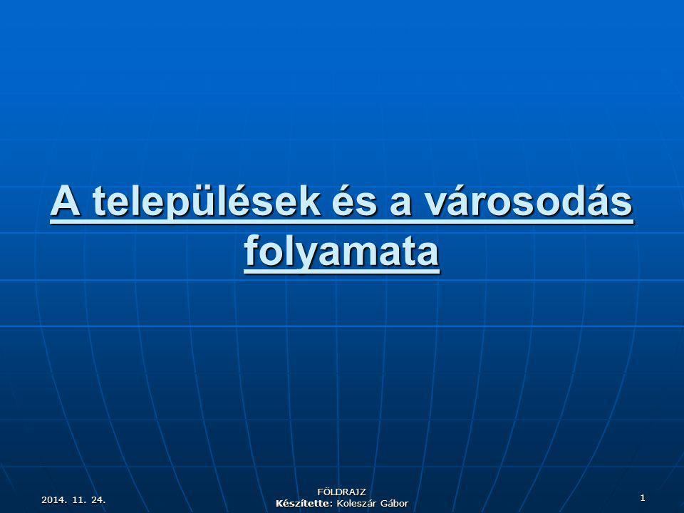 2014. 11. 24.2014. 11. 24.2014. 11. 24. FÖLDRAJZ Készítette: Koleszár Gábor 1 A települések és a városodás folyamata