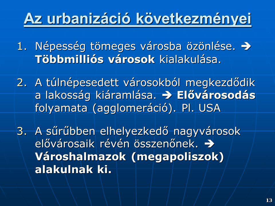 13 Az urbanizáció következményei 1.Népesség tömeges városba özönlése.  Többmilliós városok kialakulása. 2.A túlnépesedett városokból megkezdődik a la