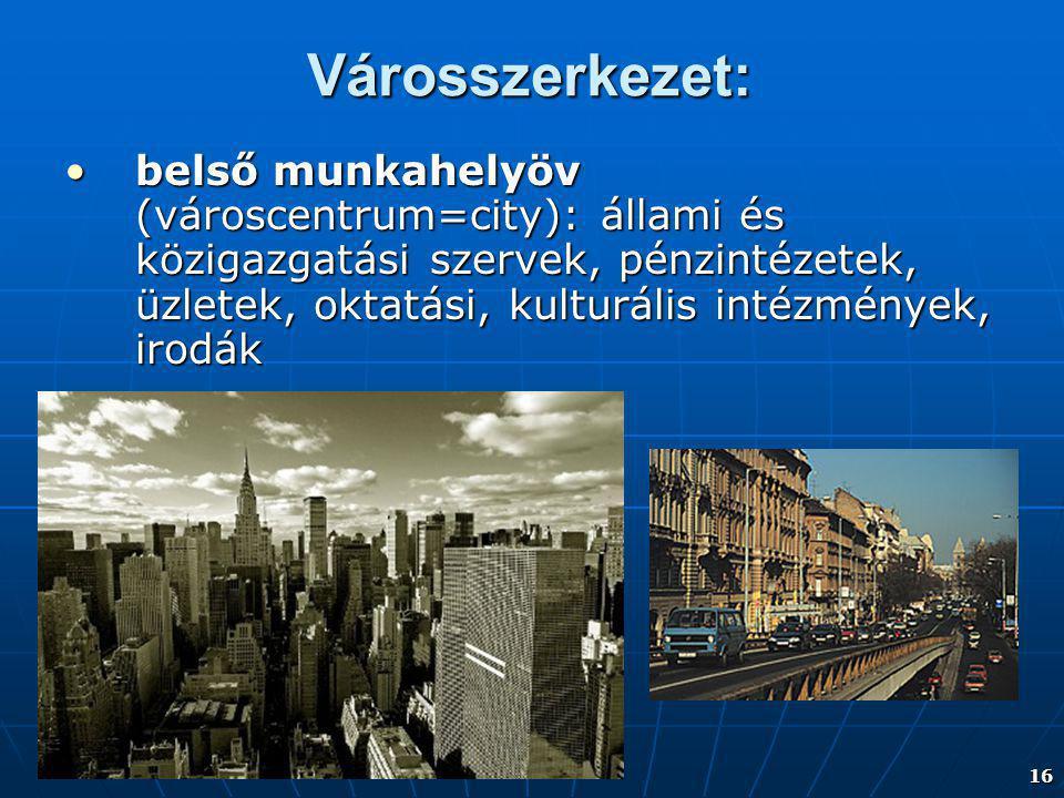 16 Városszerkezet: belső munkahelyöv (városcentrum=city): állami és közigazgatási szervek, pénzintézetek, üzletek, oktatási, kulturális intézmények, i