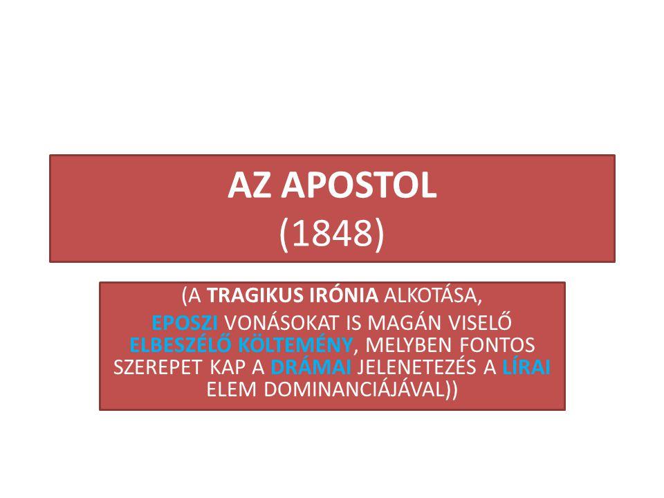 AZ APOSTOL (1848) (A TRAGIKUS IRÓNIA ALKOTÁSA, EPOSZI VONÁSOKAT IS MAGÁN VISELŐ ELBESZÉLŐ KÖLTEMÉNY, MELYBEN FONTOS SZEREPET KAP A DRÁMAI JELENETEZÉS