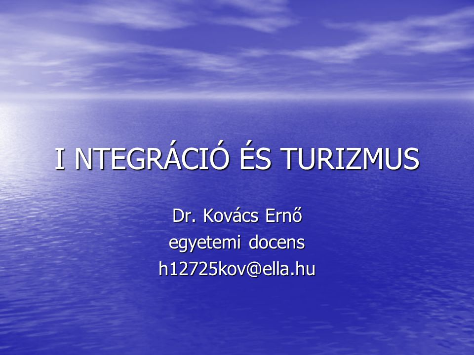 I NTEGRÁCIÓ ÉS TURIZMUS Dr. Kovács Ernő egyetemi docens h12725kov@ella.hu
