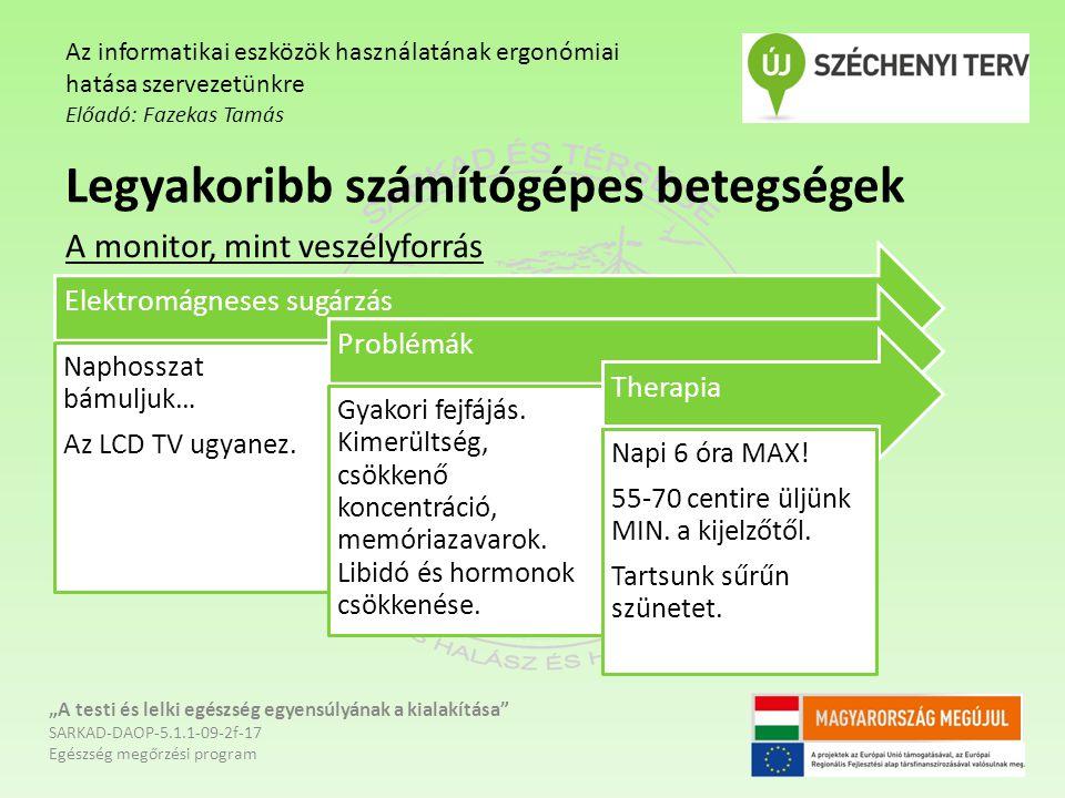 """""""A testi és lelki egészség egyensúlyának a kialakítása SARKAD-DAOP-5.1.1-09-2f-17 Egészség megőrzési program Az informatikai eszközök használatának ergonómiai hatása szervezetünkre Előadó: Fazekas Tamás Legyakoribb számítógépes betegségek A monitor, mint veszélyforrás Elektromágneses sugárzás Naphosszat bámuljuk… Az LCD TV ugyanez."""