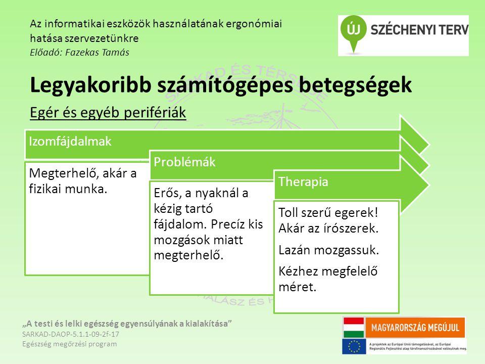 """""""A testi és lelki egészség egyensúlyának a kialakítása SARKAD-DAOP-5.1.1-09-2f-17 Egészség megőrzési program Az informatikai eszközök használatának ergonómiai hatása szervezetünkre Előadó: Fazekas Tamás Legyakoribb számítógépes betegségek Egér és egyéb perifériák Izomfájdalmak Megterhelő, akár a fizikai munka."""
