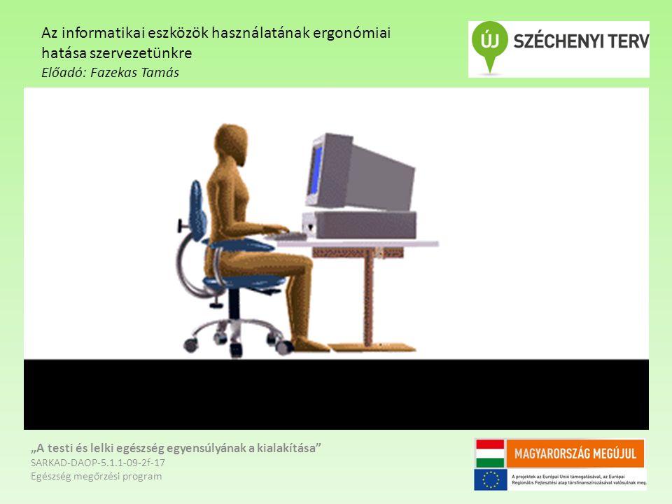 """""""A testi és lelki egészség egyensúlyának a kialakítása SARKAD-DAOP-5.1.1-09-2f-17 Egészség megőrzési program Az informatikai eszközök használatának ergonómiai hatása szervezetünkre Előadó: Fazekas Tamás"""