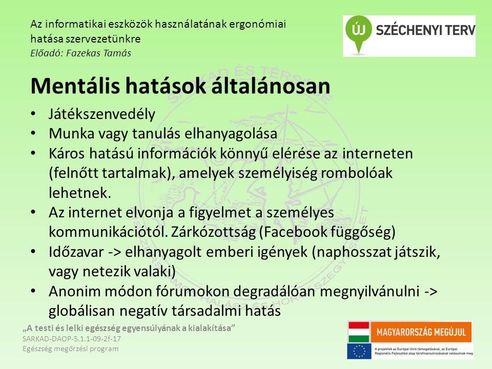 """""""A testi és lelki egészség egyensúlyának a kialakítása SARKAD-DAOP-5.1.1-09-2f-17 Egészség megőrzési program Az informatikai eszközök használatának ergonómiai hatása szervezetünkre Előadó: Fazekas Tamás Mentális hatások általánosan Játékszenvedély Munka vagy tanulás elhanyagolása Káros hatású információk könnyű elérése az interneten (felnőtt tartalmak), amelyek személyiség rombolóak lehetnek."""