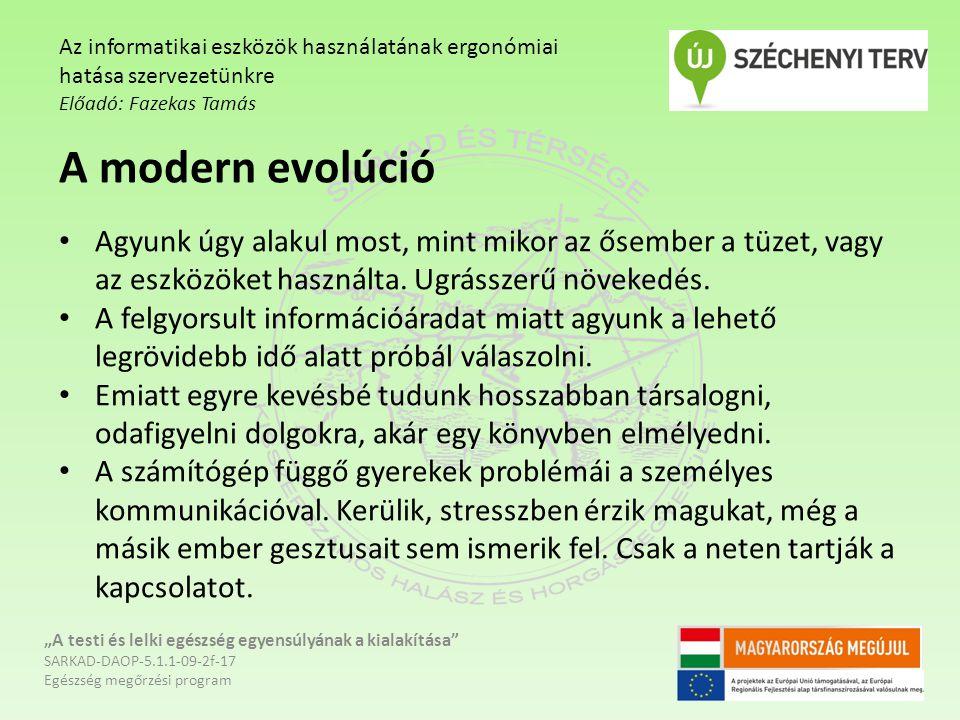 """""""A testi és lelki egészség egyensúlyának a kialakítása SARKAD-DAOP-5.1.1-09-2f-17 Egészség megőrzési program Az informatikai eszközök használatának ergonómiai hatása szervezetünkre Előadó: Fazekas Tamás A modern evolúció Agyunk úgy alakul most, mint mikor az ősember a tüzet, vagy az eszközöket használta."""