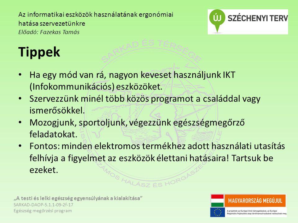 """""""A testi és lelki egészség egyensúlyának a kialakítása SARKAD-DAOP-5.1.1-09-2f-17 Egészség megőrzési program Az informatikai eszközök használatának ergonómiai hatása szervezetünkre Előadó: Fazekas Tamás Tippek Ha egy mód van rá, nagyon keveset használjunk IKT (Infokommunikációs) eszközöket."""