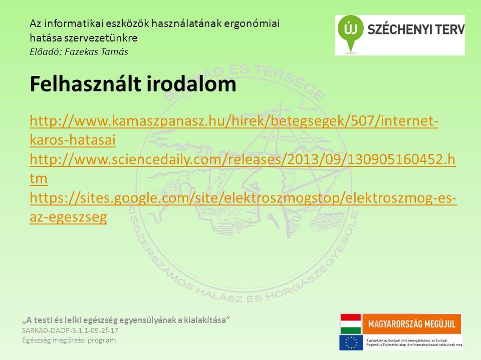 """""""A testi és lelki egészség egyensúlyának a kialakítása SARKAD-DAOP-5.1.1-09-2f-17 Egészség megőrzési program Az informatikai eszközök használatának ergonómiai hatása szervezetünkre Előadó: Fazekas Tamás Felhasznált irodalom http://www.kamaszpanasz.hu/hirek/betegsegek/507/internet- karos-hatasai http://www.sciencedaily.com/releases/2013/09/130905160452.h tm https://sites.google.com/site/elektroszmogstop/elektroszmog-es- az-egeszseg"""