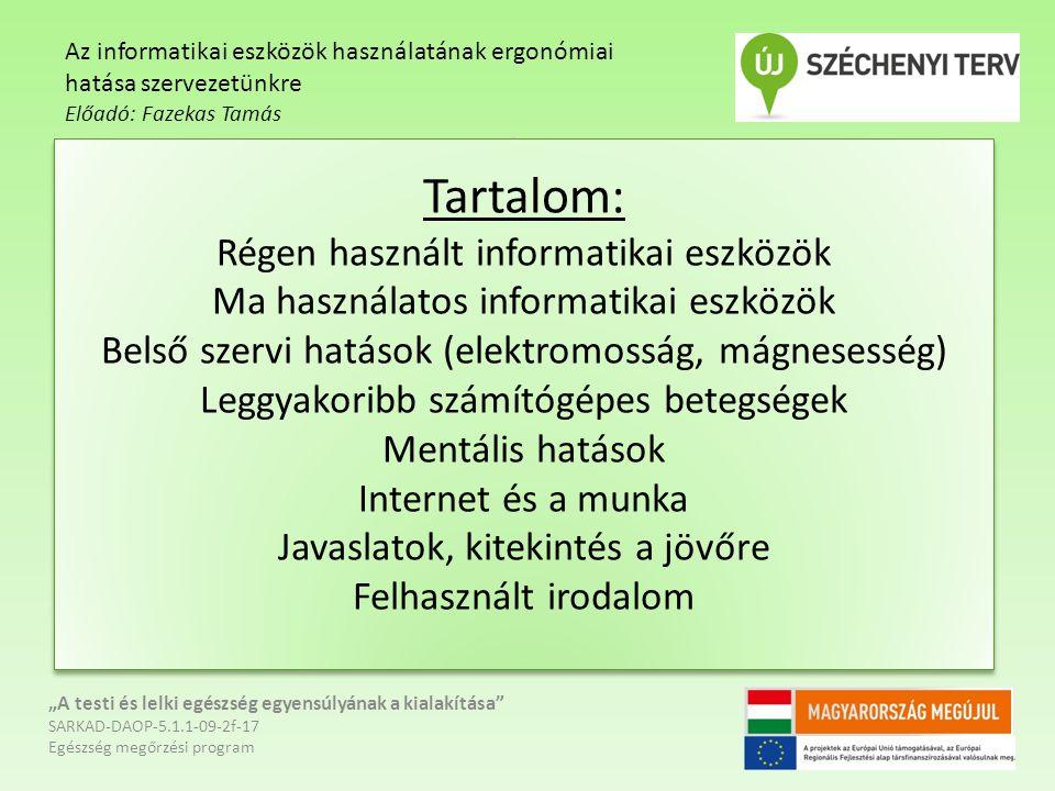 """Tartalom: Régen használt informatikai eszközök Ma használatos informatikai eszközök Belső szervi hatások (elektromosság, mágnesesség) Leggyakoribb számítógépes betegségek Mentális hatások Internet és a munka Javaslatok, kitekintés a jövőre Felhasznált irodalom """"A testi és lelki egészség egyensúlyának a kialakítása SARKAD-DAOP-5.1.1-09-2f-17 Egészség megőrzési program Az informatikai eszközök használatának ergonómiai hatása szervezetünkre Előadó: Fazekas Tamás"""