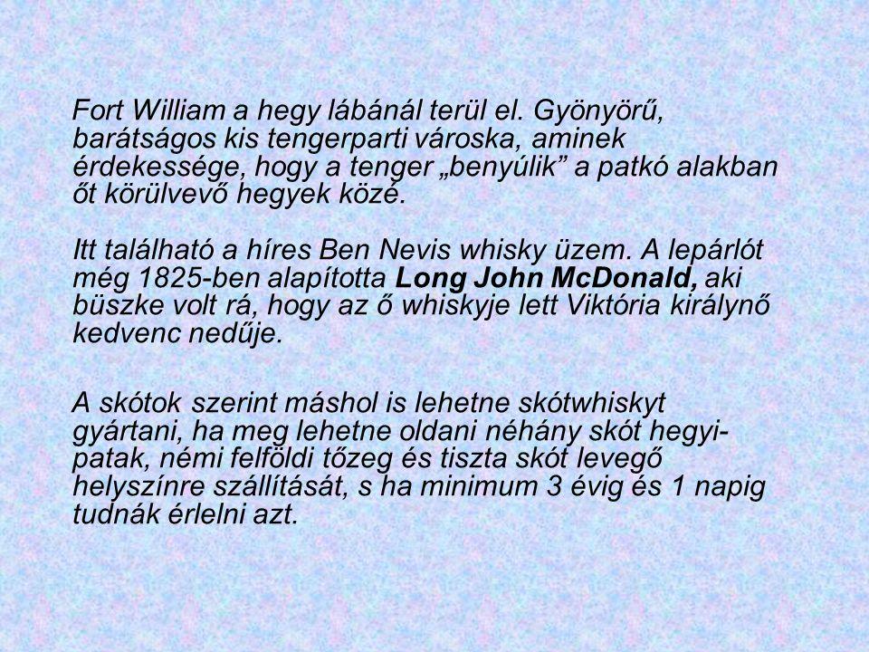 Fort Williams: Itt található a Ben Nevis whisky lepárló, amely a hegycsúcsból lerohanó lágy vizekből készíti Skócia kedvenc italát, ragaszkodva a hagy