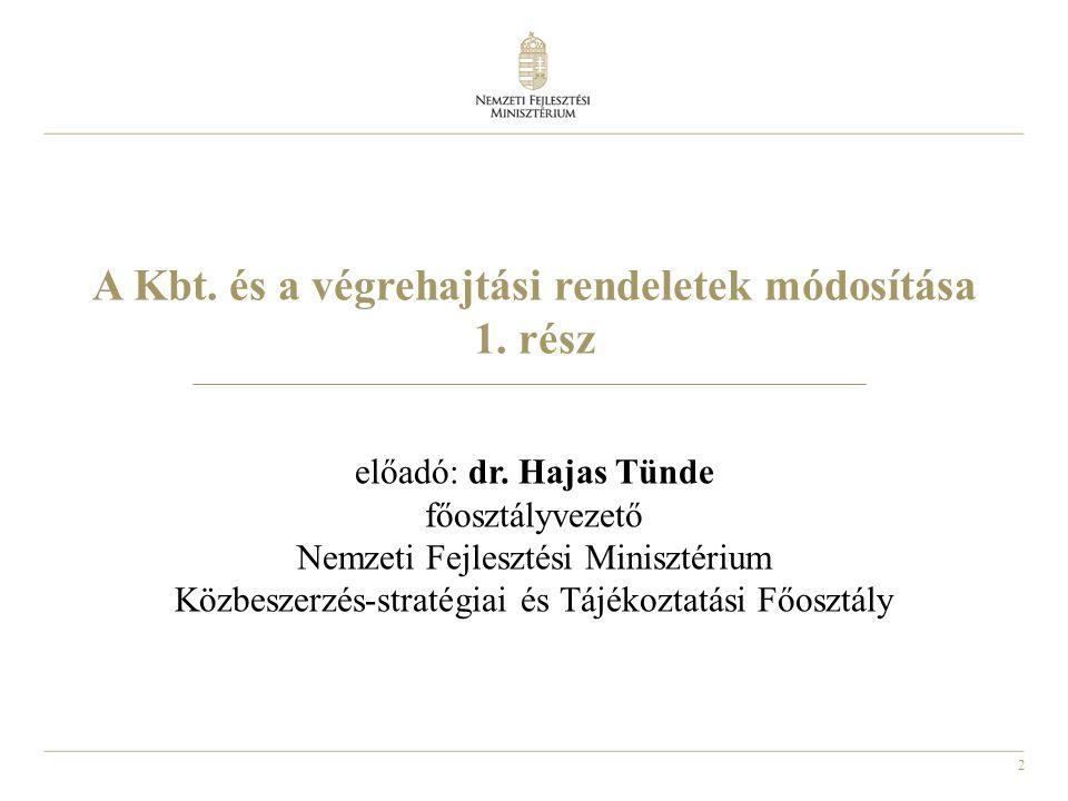 2 A Kbt. és a végrehajtási rendeletek módosítása 1. rész előadó: dr. Hajas Tünde főosztályvezető Nemzeti Fejlesztési Minisztérium Közbeszerzés-stratég