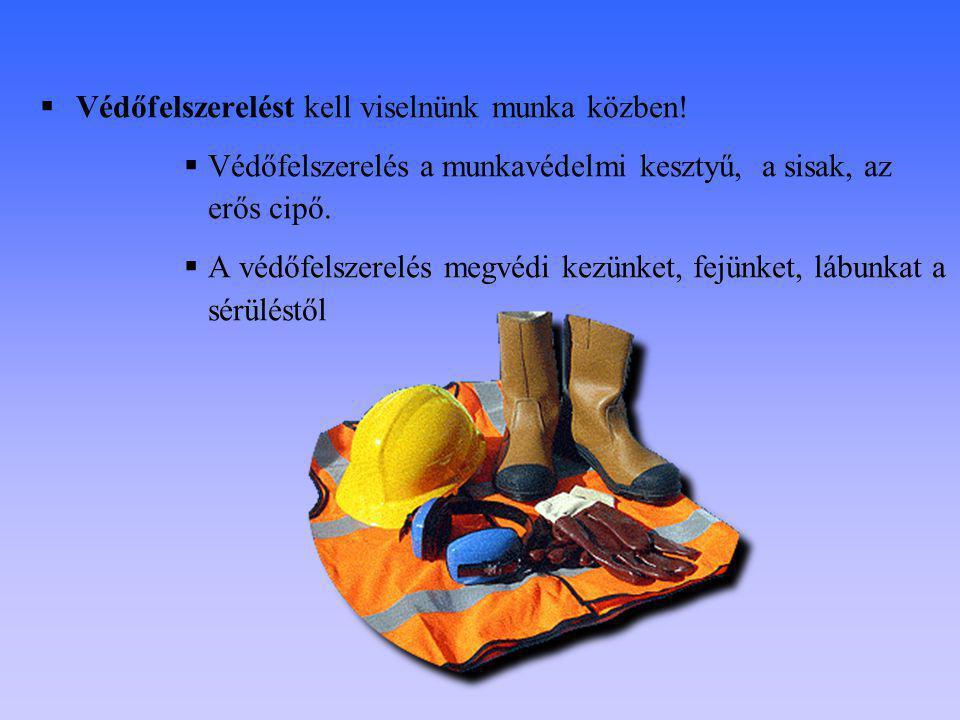  Védőfelszerelést kell viselnünk munka közben!  Védőfelszerelés a munkavédelmi kesztyű, a sisak, az erős cipő.  A védőfelszerelés megvédi kezünket,