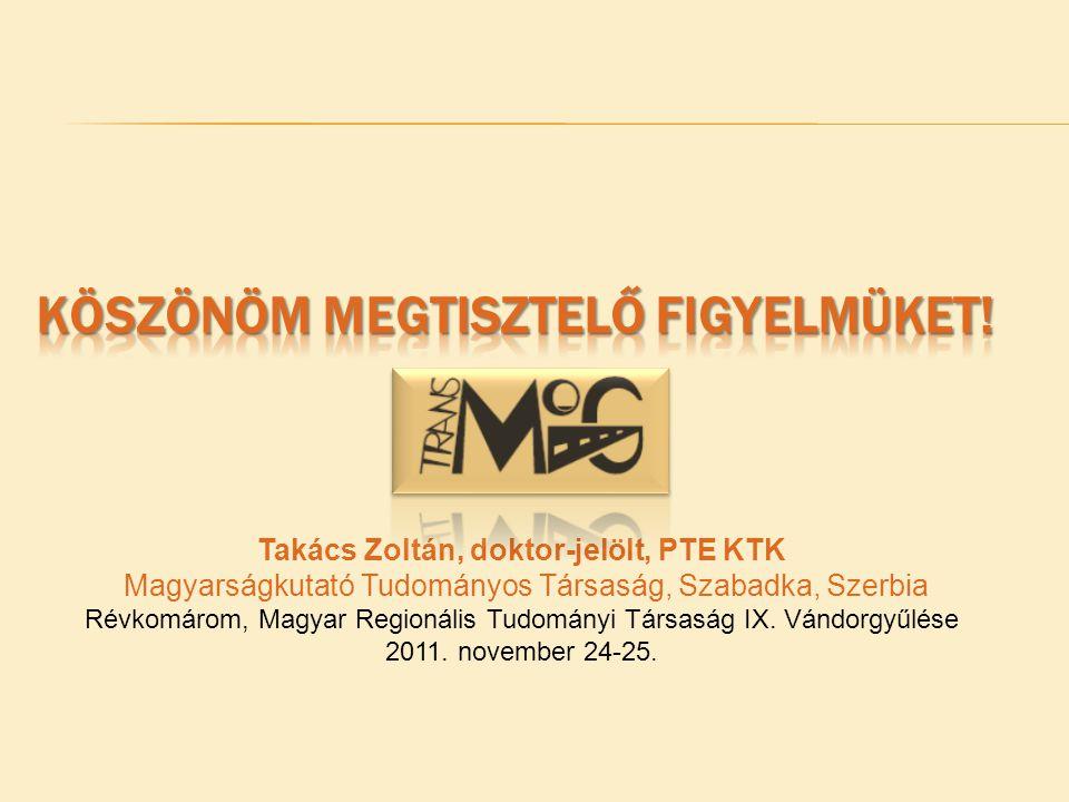 Takács Zoltán, doktor-jelölt, PTE KTK Magyarságkutató Tudományos Társaság, Szabadka, Szerbia Révkomárom, Magyar Regionális Tudományi Társaság IX.