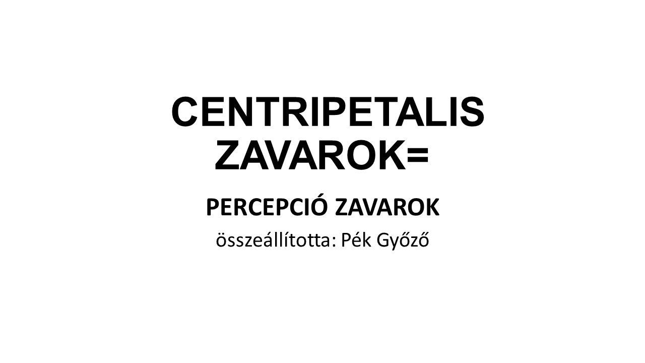 CENTRIPETALIS ZAVAROK= PERCEPCIÓ ZAVAROK összeállította: Pék Győző