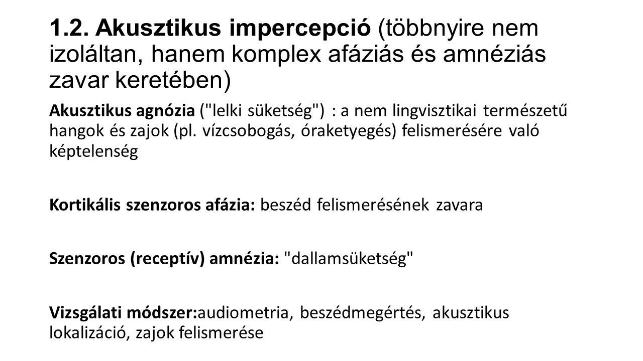 1.2. Akusztikus impercepció (többnyire nem izoláltan, hanem komplex afáziás és amnéziás zavar keretében) Akusztikus agnózia (