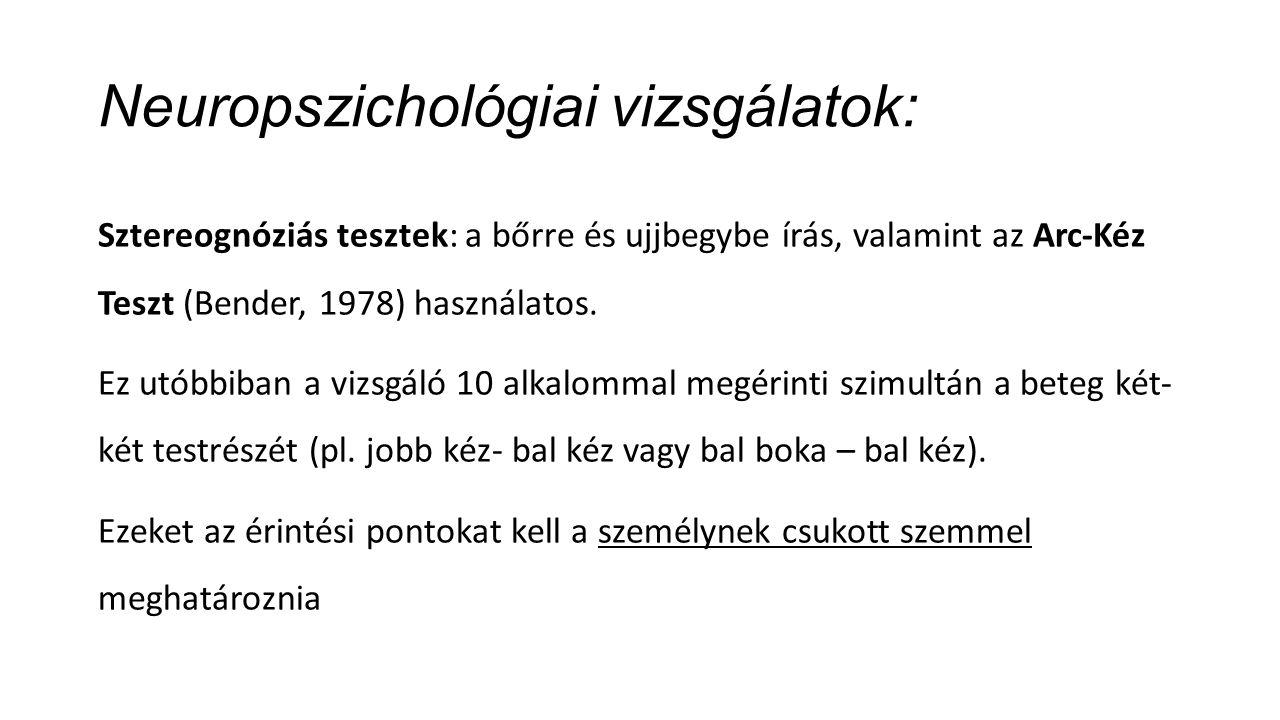Neuropszichológiai vizsgálatok: Sztereognóziás tesztek: a bőrre és ujjbegybe írás, valamint az Arc-Kéz Teszt (Bender, 1978) használatos.