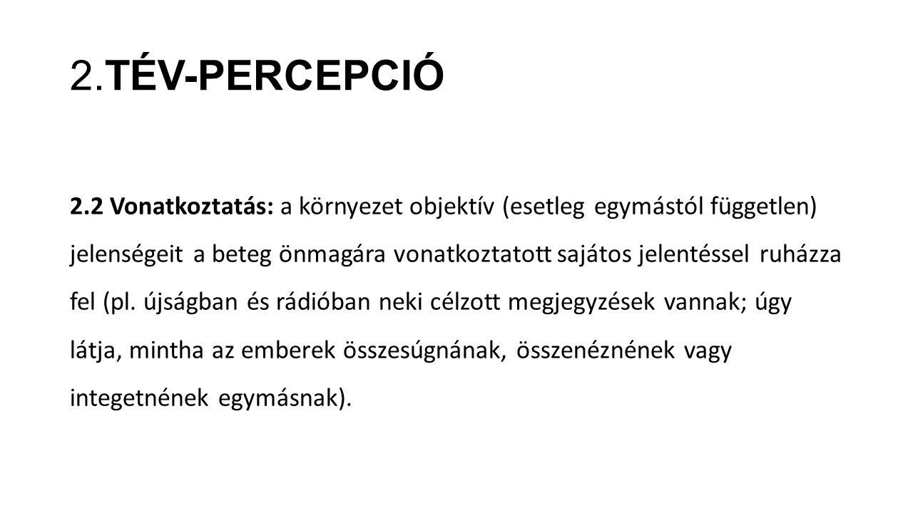 2.TÉV-PERCEPCIÓ 2.2 Vonatkoztatás: a környezet objektív (esetleg egymástól független) jelenségeit a beteg önmagára vonatkoztatott sajátos jelentéssel ruházza fel (pl.