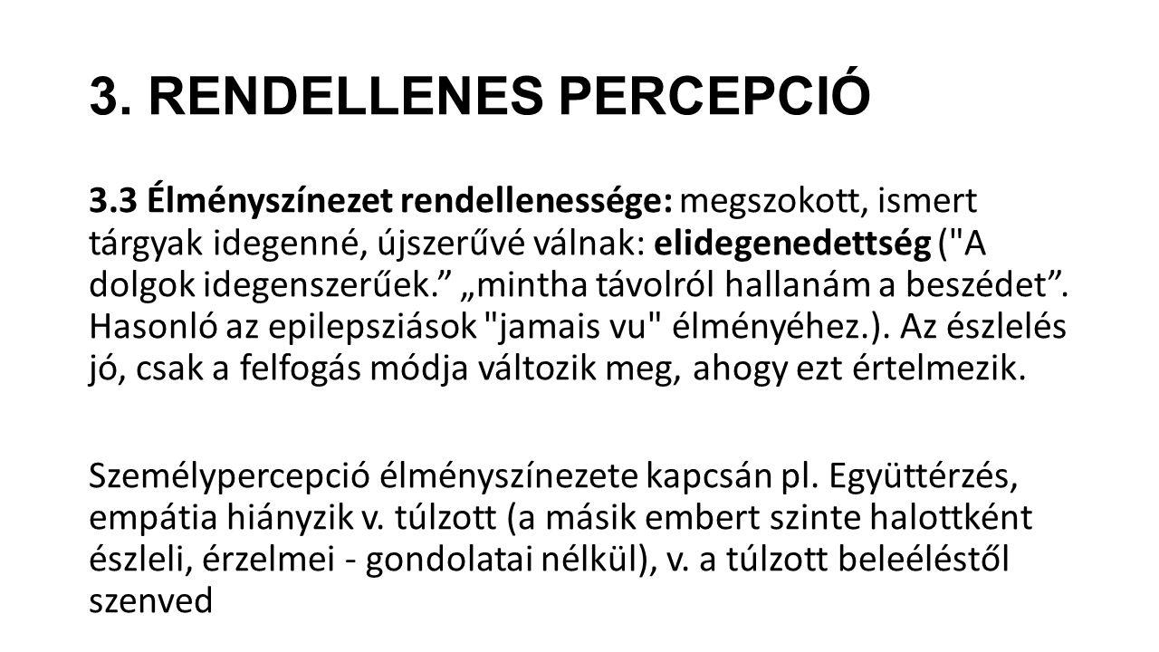 3. RENDELLENES PERCEPCIÓ 3.3 Élményszínezet rendellenessége: megszokott, ismert tárgyak idegenné, újszerűvé válnak: elidegenedettség (