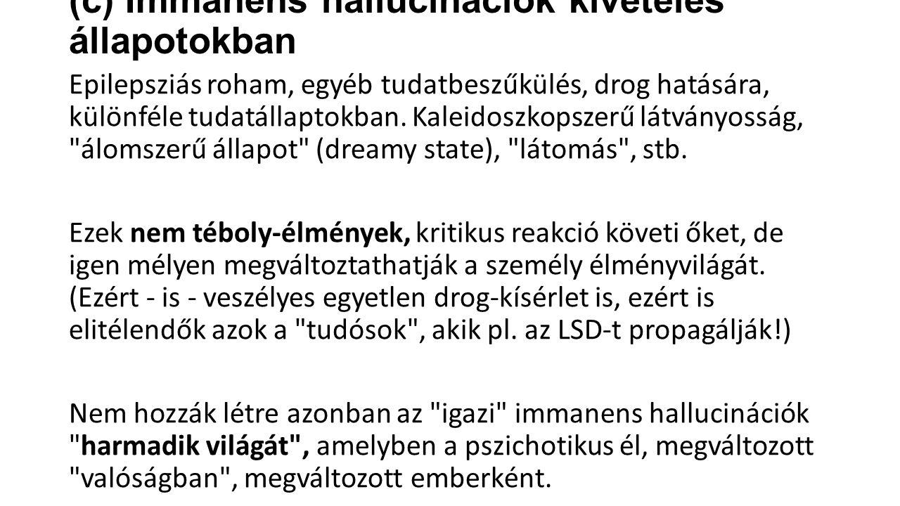(c) Immanens hallucinációk kivételes állapotokban Epilepsziás roham, egyéb tudatbeszűkülés, drog hatására, különféle tudatállaptokban.