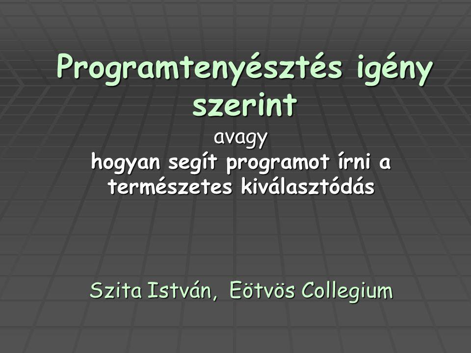 Programtenyésztés igény szerint avagy hogyan segít programot írni a természetes kiválasztódás Szita István, Eötvös Collegium