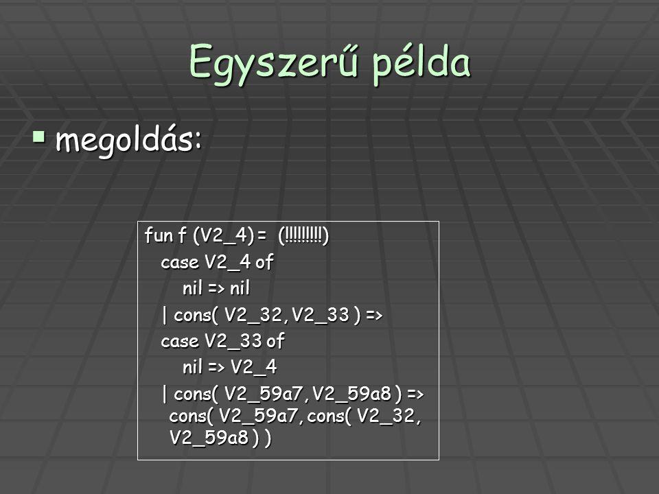 Egyszerű példa  megoldás: fun f (V2_4) = (!!!!!!!!!) case V2_4 of case V2_4 of nil => nil nil => nil | cons( V2_32, V2_33 ) => | cons( V2_32, V2_33 )