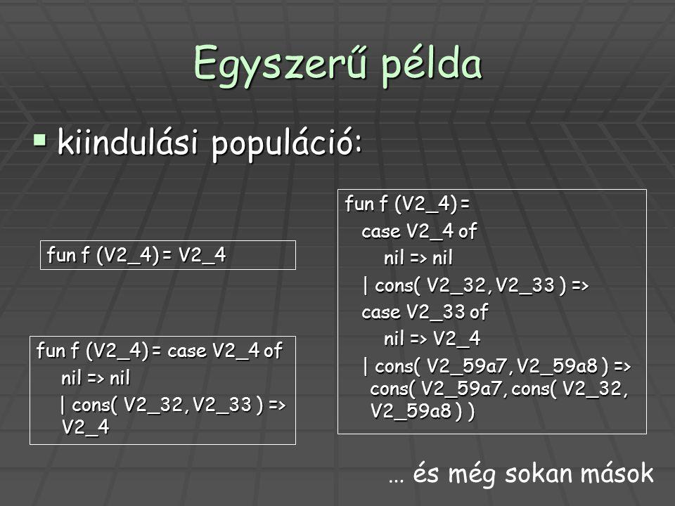 Egyszerű példa  kiindulási populáció: fun f (V2_4) = V2_4 fun f (V2_4) = case V2_4 of nil => nil | cons( V2_32, V2_33 ) => V2_4 | cons( V2_32, V2_33