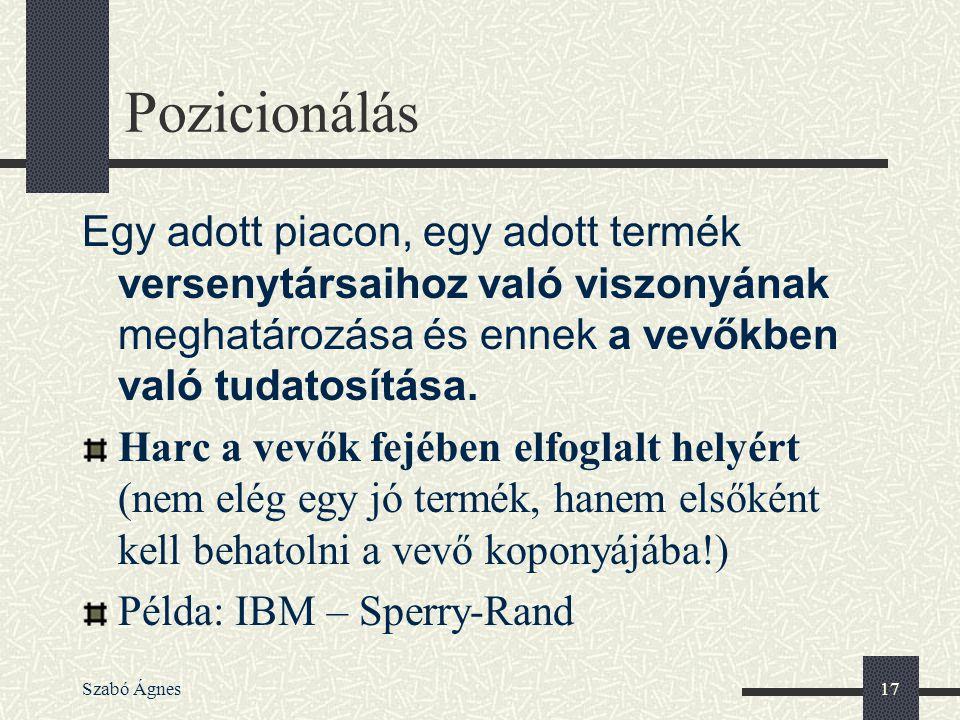 Szabó Ágnes17 Pozicionálás Egy adott piacon, egy adott termék versenytársaihoz való viszonyának meghatározása és ennek a vevőkben való tudatosítása. H