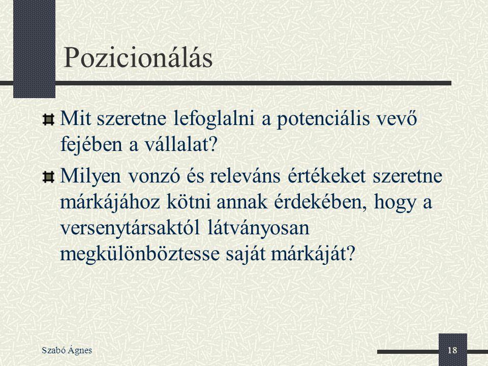 Szabó Ágnes18 Pozicionálás Mit szeretne lefoglalni a potenciális vevő fejében a vállalat? Milyen vonzó és releváns értékeket szeretne márkájához kötni