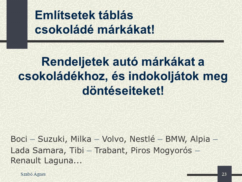 Szabó Ágnes23 Rendeljetek autó márkákat a csokoládékhoz, és indokoljátok meg döntéseiteket! Boci – Suzuki, Milka – Volvo, Nestlé – BMW, Alpia – Lada S