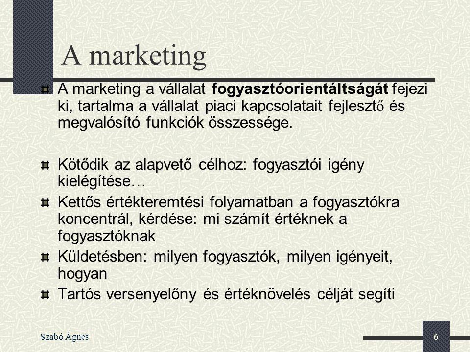 Szabó Ágnes6 A marketing A marketing a vállalat fogyasztóorientáltságát fejezi ki, tartalma a vállalat piaci kapcsolatait fejleszt ő és megvalósító fu