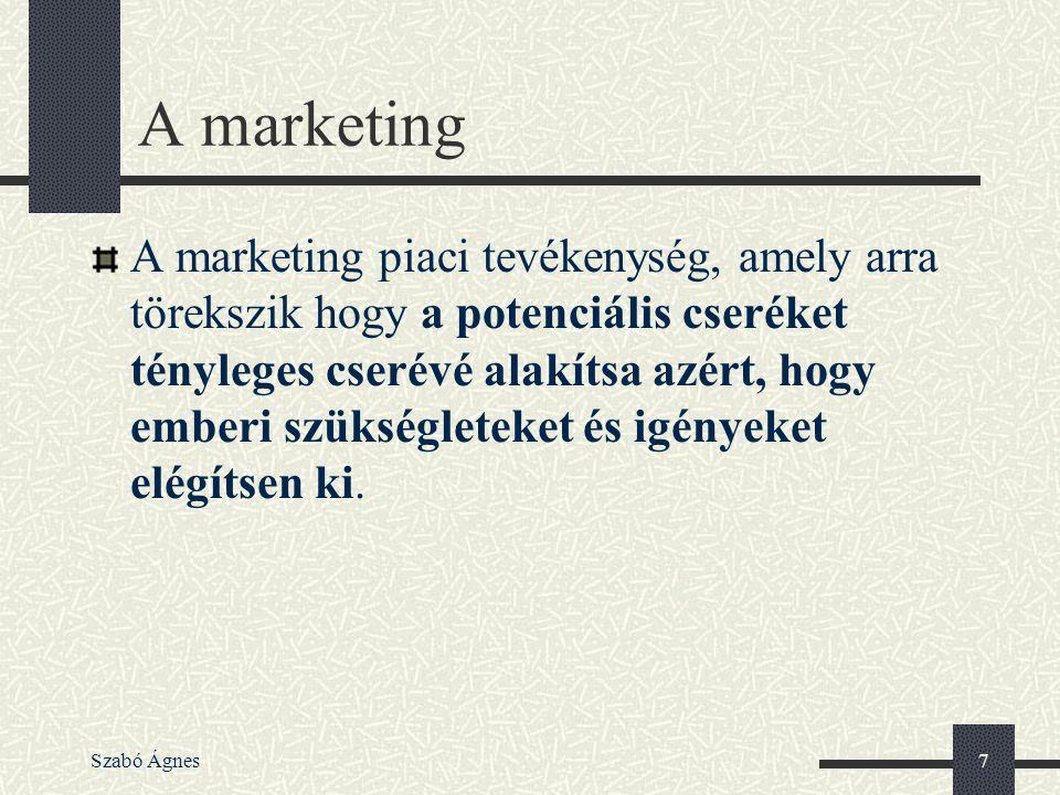 Szabó Ágnes7 A marketing A marketing piaci tevékenység, amely arra törekszik hogy a potenciális cseréket tényleges cserévé alakítsa azért, hogy emberi