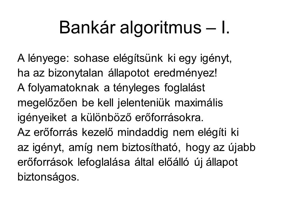 Bankár algoritmus – I. A lényege: sohase elégítsünk ki egy igényt, ha az bizonytalan állapotot eredményez! A folyamatoknak a tényleges foglalást megel