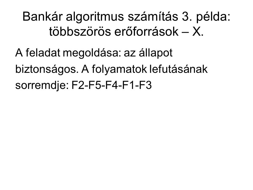 Bankár algoritmus számítás 3. példa: többszörös erőforrások – X. A feladat megoldása: az állapot biztonságos. A folyamatok lefutásának sorremdje: F2-F