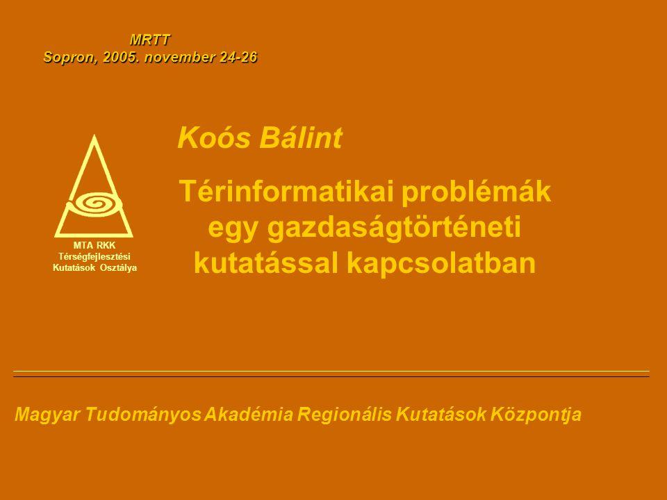 MTA RKK Térségfejlesztési Kutatások Osztálya Koós Bálint Térinformatikai problémák egy gazdaságtörténeti kutatással kapcsolatban Magyar Tudományos Aka