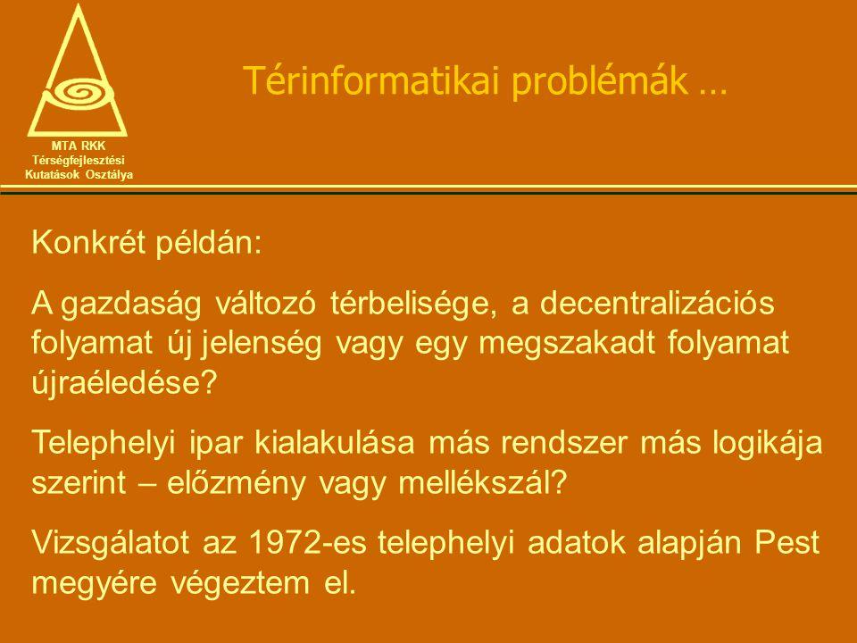 Térinformatikai problémák … MTA RKK Térségfejlesztési Kutatások Osztálya Konkrét példán: A gazdaság változó térbelisége, a decentralizációs folyamat új jelenség vagy egy megszakadt folyamat újraéledése.