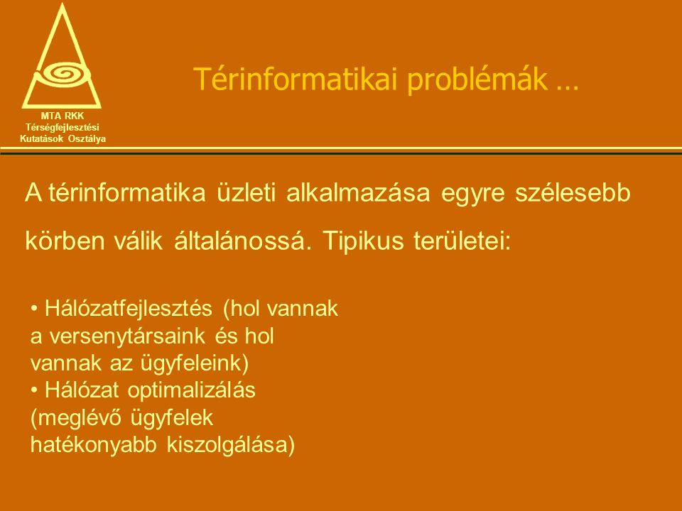 Térinformatikai problémák … MTA RKK Térségfejlesztési Kutatások Osztálya A térinformatika üzleti alkalmazása egyre szélesebb körben válik általánossá.