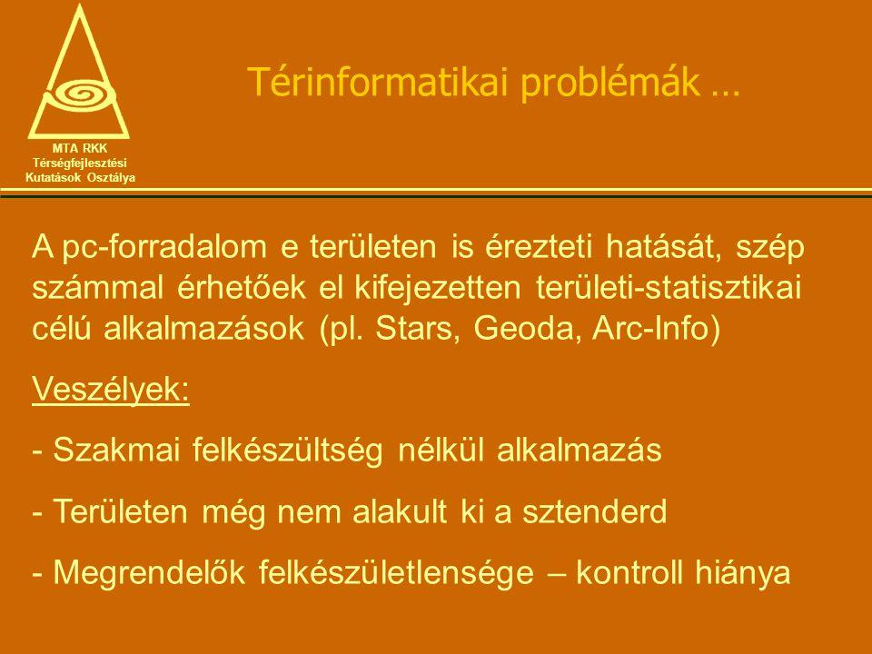 Térinformatikai problémák … MTA RKK Térségfejlesztési Kutatások Osztálya A pc-forradalom e területen is érezteti hatását, szép számmal érhetőek el kifejezetten területi-statisztikai célú alkalmazások (pl.
