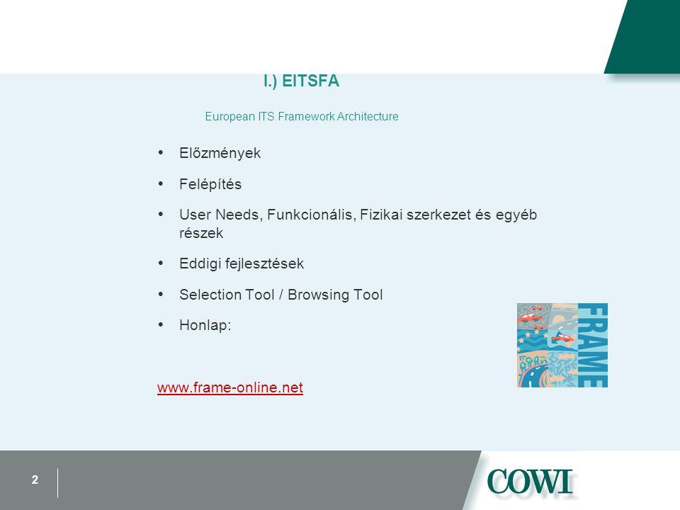 2 I.) EITSFA European ITS Framework Architecture  Előzmények  Felépítés  User Needs, Funkcionális, Fizikai szerkezet és egyéb részek  Eddigi fejlesztések  Selection Tool / Browsing Tool  Honlap: www.frame-online.net