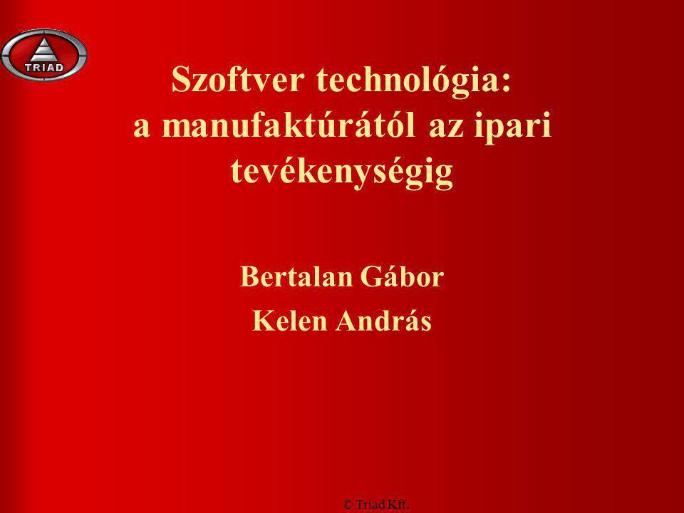 © Triad Kft. Szoftver technológia: a manufaktúrától az ipari tevékenységig Bertalan Gábor Kelen András