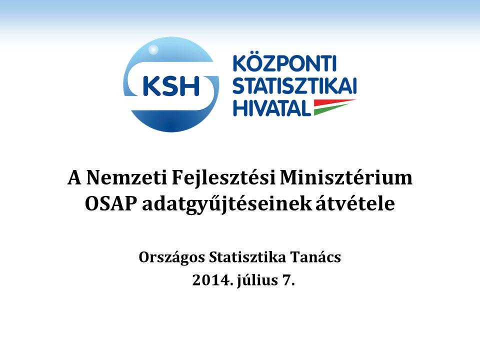 A Nemzeti Fejlesztési Minisztérium OSAP adatgyűjtéseinek átvétele Országos Statisztika Tanács 2014. július 7.