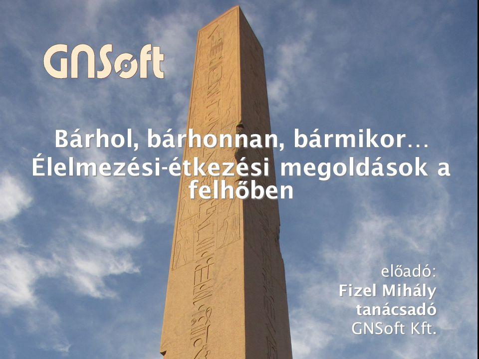 Bárhol, bárhonnan, bármikor… Élelmezési-étkezési megoldások a felh ő ben el ő adó: Fizel Mihály tanácsadó GNSoft Kft.