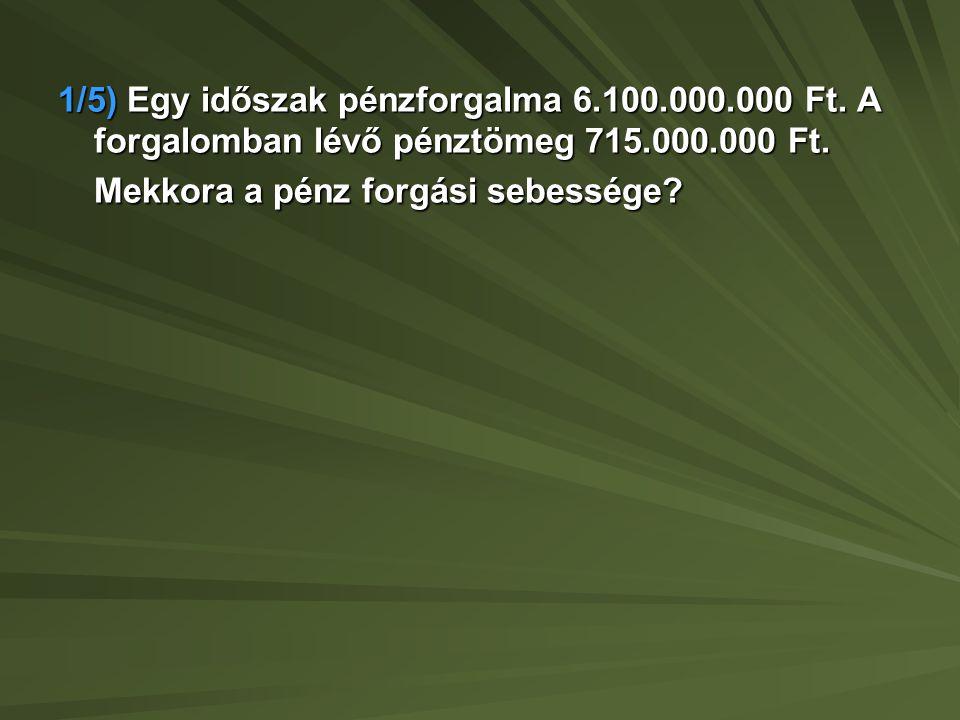 1/5) Egy időszak pénzforgalma 6.100.000.000 Ft.A forgalomban lévő pénztömeg 715.000.000 Ft.
