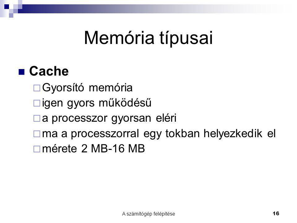 A számítógép felépítése 16 Memória típusai Cache  Gyorsító memória  igen gyors működésű  a processzor gyorsan eléri  ma a processzorral egy tokban
