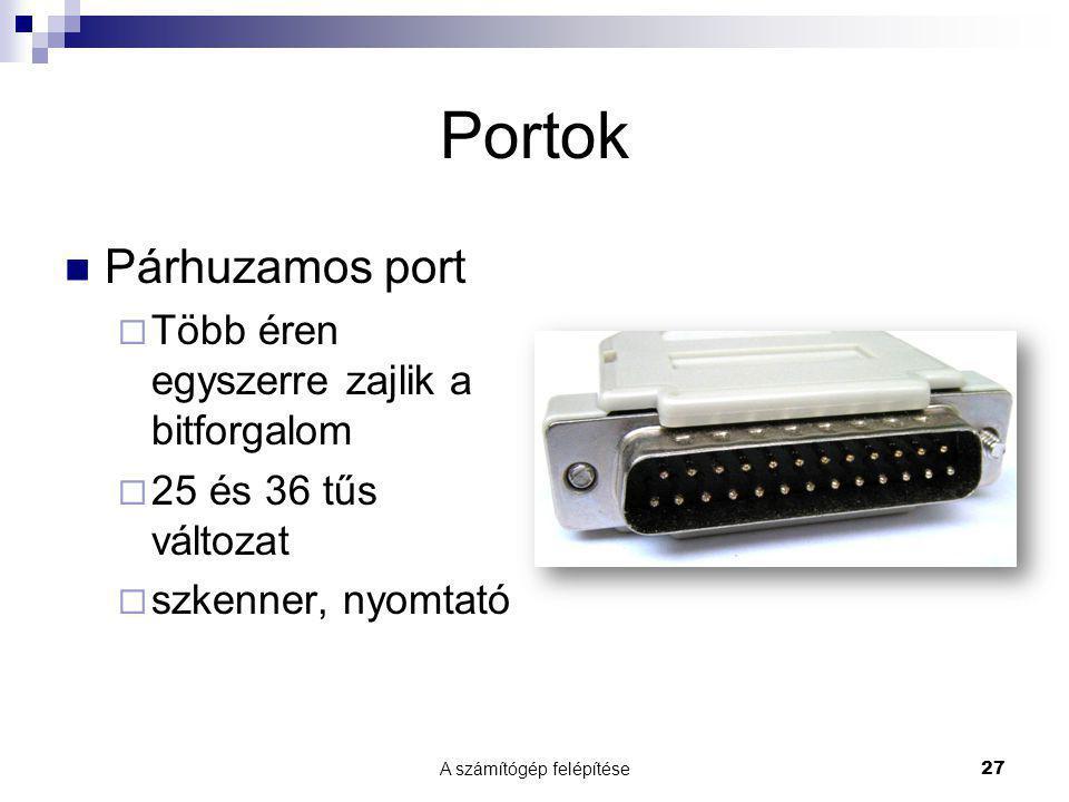 A számítógép felépítése 27 Portok Párhuzamos port  Több éren egyszerre zajlik a bitforgalom  25 és 36 tűs változat  szkenner, nyomtató