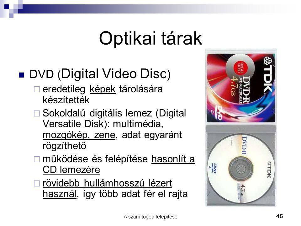 A számítógép felépítése 45 Optikai tárak DVD ( Digital Video Disc )  eredetileg képek tárolására készítették  Sokoldalú digitális lemez (Digital Ver