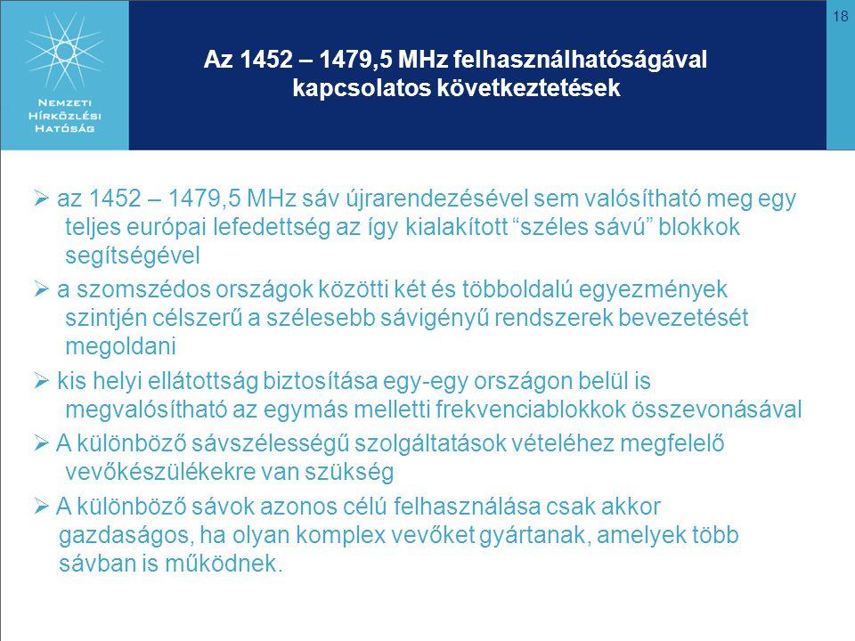 18 Az 1452 – 1479,5 MHz felhasználhatóságával kapcsolatos következtetések  az 1452 – 1479,5 MHz sáv újrarendezésével sem valósítható meg egy teljes európai lefedettség az így kialakított széles sávú blokkok segítségével  a szomszédos országok közötti két és többoldalú egyezmények szintjén célszerű a szélesebb sávigényű rendszerek bevezetését megoldani  kis helyi ellátottság biztosítása egy-egy országon belül is megvalósítható az egymás melletti frekvenciablokkok összevonásával  A különböző sávszélességű szolgáltatások vételéhez megfelelő vevőkészülékekre van szükség  A különböző sávok azonos célú felhasználása csak akkor gazdaságos, ha olyan komplex vevőket gyártanak, amelyek több sávban is működnek.