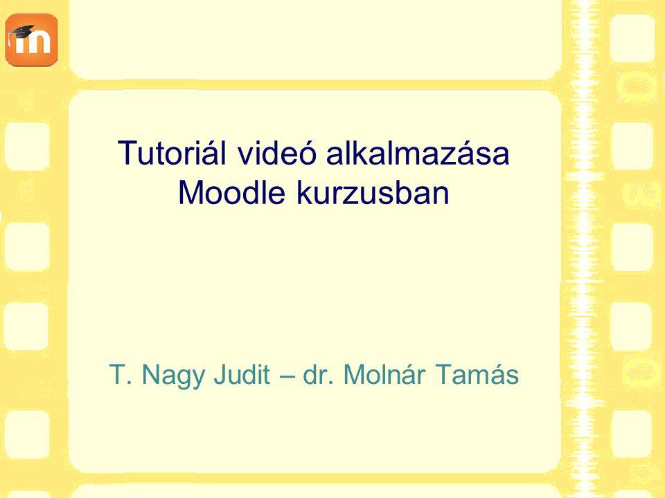 Tutoriál videó alkalmazása Moodle kurzusban T. Nagy Judit – dr. Molnár Tamás